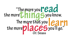 """The more you read the more things you know.  The more that you learn the more places you'll go."""